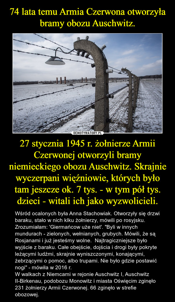 """27 stycznia 1945 r. żołnierze Armii Czerwonej otworzyli bramy niemieckiego obozu Auschwitz. Skrajnie wyczerpani więźniowie, których było tam jeszcze ok. 7 tys. - w tym pół tys. dzieci - witali ich jako wyzwolicieli. – Wśród ocalonych była Anna Stachowiak. Otworzyły się drzwi baraku, stało w nich klku żołnierzy, mówili po rosyjsku. Zrozumiałam: 'Giermańcow uże niet'. """"Byli w innych mundurach - zielonych, wełnianych, grubych. Mówili, że są Rosjanami i już jesteśmy wolne.  Najtragiczniejsze było wyjście z baraku. Całe obejście, dojścia i drogi były pokryte leżącymi ludźmi, skrajnie wyniszczonymi, konającymi, żebrzącymi o pomoc, albo trupami. Nie było gdzie postawić nogi"""" - mówiła w 2016 r.W walkach z Niemcami w rejonie Auschwitz I, Auschwitz II-Birkenau, podobozu Monowitz i miasta Oświęcim zginęło 231 żołnierzy Armii Czerwonej. 66 zginęło w strefie obozowej."""