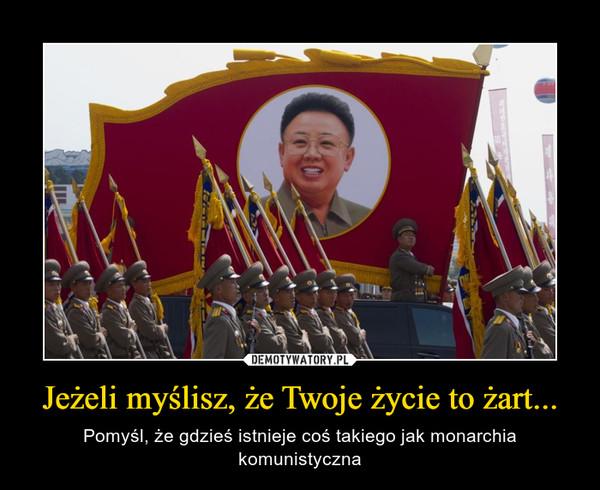 Jeżeli myślisz, że Twoje życie to żart... – Pomyśl, że gdzieś istnieje coś takiego jak monarchia komunistyczna