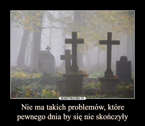 Nie ma takich problemów, które pewnego dnia by się nie skończyły –