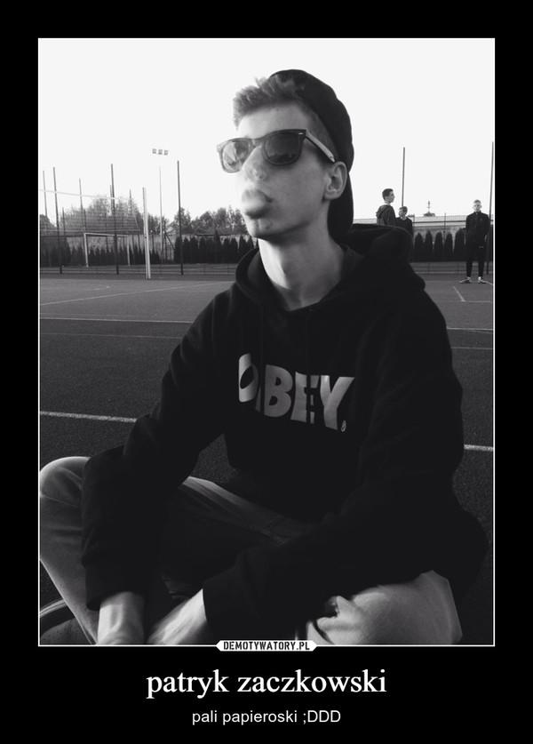patryk zaczkowski – pali papieroski ;DDD