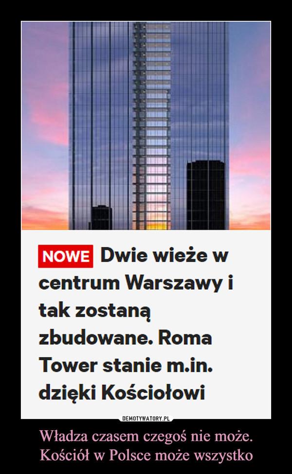 Władza czasem czegoś nie może.Kościół w Polsce może wszystko –