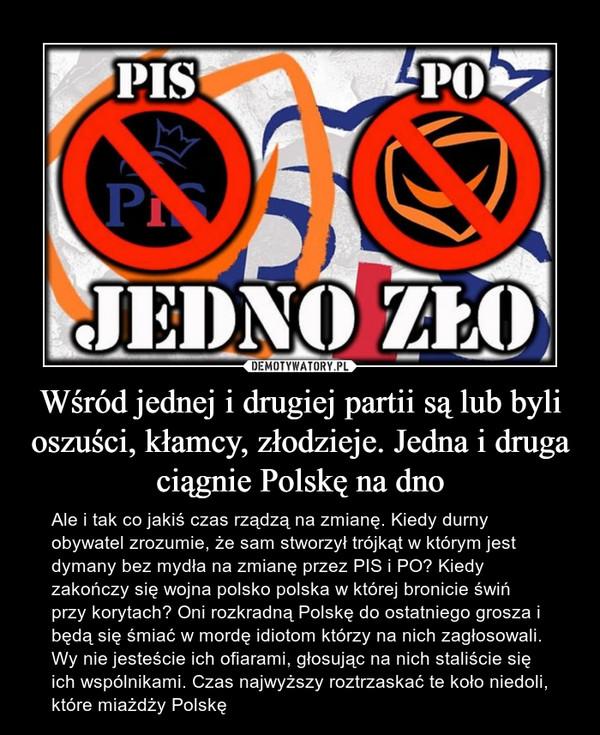 Wśród jednej i drugiej partii są lub byli oszuści, kłamcy, złodzieje. Jedna i druga ciągnie Polskę na dno – Ale i tak co jakiś czas rządzą na zmianę. Kiedy durny obywatel zrozumie, że sam stworzył trójkąt w którym jest dymany bez mydła na zmianę przez PIS i PO? Kiedy zakończy się wojna polsko polska w której bronicie świń przy korytach? Oni rozkradną Polskę do ostatniego grosza i będą się śmiać w mordę idiotom którzy na nich zagłosowali. Wy nie jesteście ich ofiarami, głosując na nich staliście się ich wspólnikami. Czas najwyższy roztrzaskać te koło niedoli, które miażdży Polskę