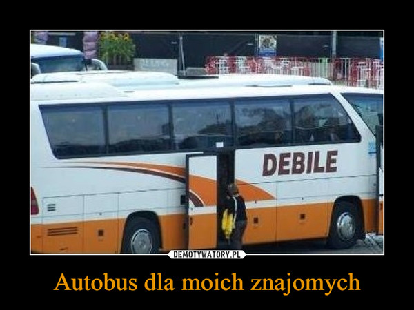 Autobus dla moich znajomych –  DEBILE