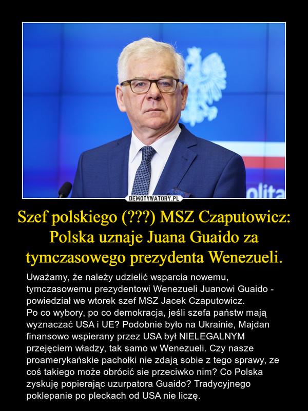Szef polskiego (???) MSZ Czaputowicz: Polska uznaje Juana Guaido za tymczasowego prezydenta Wenezueli. – Uważamy, że należy udzielić wsparcia nowemu, tymczasowemu prezydentowi Wenezueli Juanowi Guaido - powiedział we wtorek szef MSZ Jacek Czaputowicz.Po co wybory, po co demokracja, jeśli szefa państw mają wyznaczać USA i UE? Podobnie było na Ukrainie, Majdan finansowo wspierany przez USA był NIELEGALNYM przejęciem władzy, tak samo w Wenezueli. Czy nasze proamerykańskie pachołki nie zdają sobie z tego sprawy, ze coś takiego może obrócić sie przeciwko nim? Co Polska zyskuję popierając uzurpatora Guaido? Tradycyjnego poklepanie po pleckach od USA nie liczę.