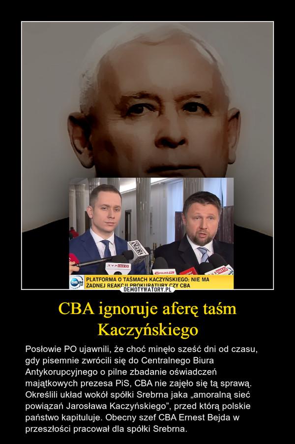 """CBA ignoruje aferę taśm Kaczyńskiego – Posłowie PO ujawnili, że choć minęło sześć dni od czasu, gdy pisemnie zwrócili się do Centralnego Biura Antykorupcyjnego o pilne zbadanie oświadczeń majątkowych prezesa PiS, CBA nie zajęło się tą sprawą. Określili układ wokół spółki Srebrna jaka """"amoralną sieć powiązań Jarosława Kaczyńskiego"""", przed którą polskie państwo kapituluje. Obecny szef CBA Ernest Bejda w przeszłości pracował dla spółki Srebrna."""