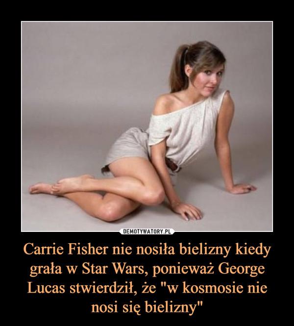 """Carrie Fisher nie nosiła bielizny kiedy grała w Star Wars, ponieważ George Lucas stwierdził, że """"w kosmosie nie nosi się bielizny"""" –"""