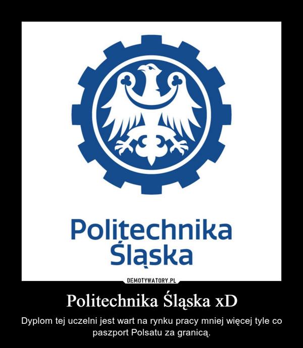 Politechnika Śląska xD – Dyplom tej uczelni jest wart na rynku pracy mniej więcej tyle co paszport Polsatu za granicą.