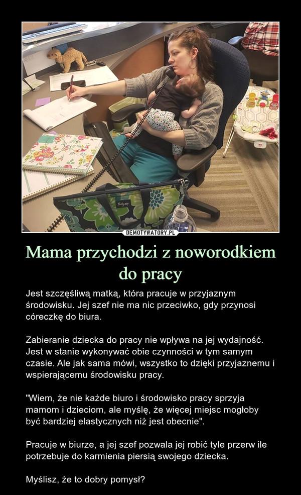 """Mama przychodzi z noworodkiemdo pracy – Jest szczęśliwą matką, która pracuje w przyjaznym środowisku. Jej szef nie ma nic przeciwko, gdy przynosi córeczkę do biura.Zabieranie dziecka do pracy nie wpływa na jej wydajność. Jest w stanie wykonywać obie czynności w tym samym czasie. Ale jak sama mówi, wszystko to dzięki przyjaznemu i wspierającemu środowisku pracy.""""Wiem, że nie każde biuro i środowisko pracy sprzyja mamom i dzieciom, ale myślę, że więcej miejsc mogłoby być bardziej elastycznych niż jest obecnie"""".Pracuje w biurze, a jej szef pozwala jej robić tyle przerw ile potrzebuje do karmienia piersią swojego dziecka.Myślisz, że to dobry pomysł?"""