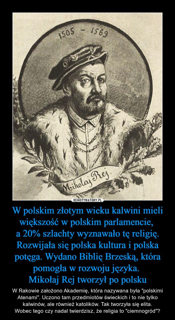 """W polskim złotym wieku kalwini mieli większość w polskim parlamencie, a 20% szlachty wyznawało tę religię. Rozwijała się polska kultura i polska potęga. Wydano Biblię Brzeską, która pomogła w rozwoju języka. Mikołaj Rej tworzył po polsku – W Rakowie założono Akademię, która nazywana była """"polskimi Atenami"""". Uczono tam przedmiotów świeckich i to nie tylko kalwinów, ale również katolików. Tak tworzyła się elita.Wobec tego czy nadal twierdzisz, że religia to """"ciemnogród""""?"""