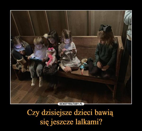 Czy dzisiejsze dzieci bawią się jeszcze lalkami? –