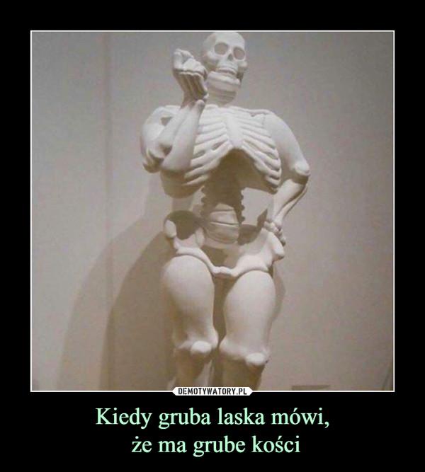 Kiedy gruba laska mówi, że ma grube kości –