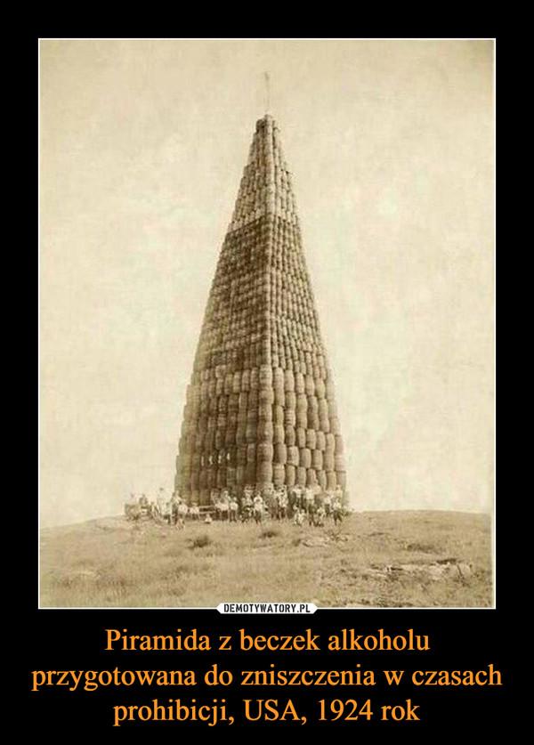 Piramida z beczek alkoholu przygotowana do zniszczenia w czasach prohibicji, USA, 1924 rok –