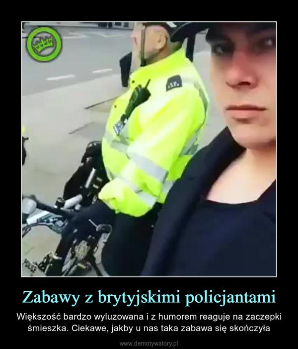 Zabawy z brytyjskimi policjantami – Większość bardzo wyluzowana i z humorem reaguje na zaczepki śmieszka. Ciekawe, jakby u nas taka zabawa się skończyła