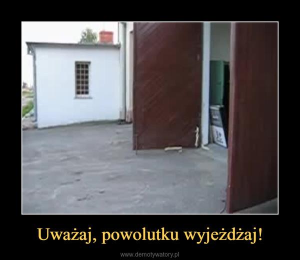 Uważaj, powolutku wyjeżdżaj! –