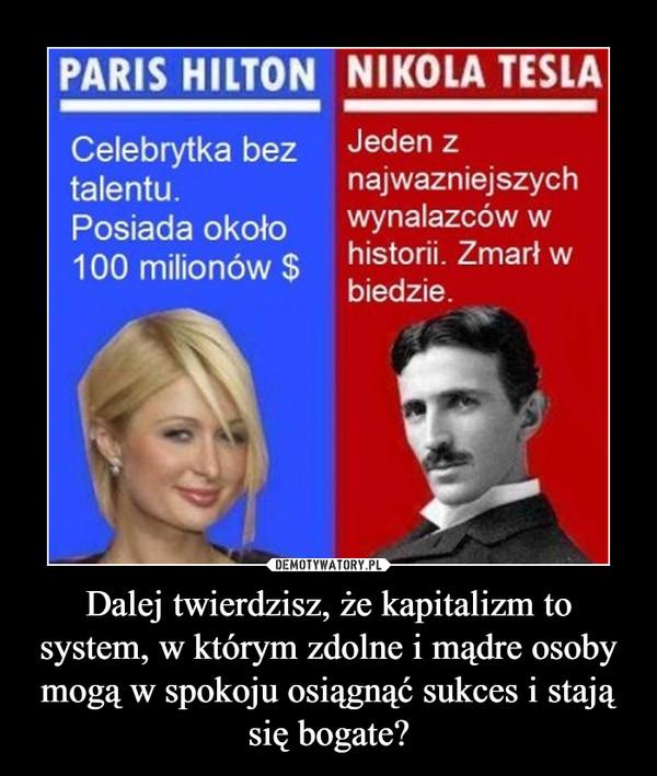 Dalej twierdzisz, że kapitalizm to system, w którym zdolne i mądre osoby mogą w spokoju osiągnąć sukces i stają się bogate? –
