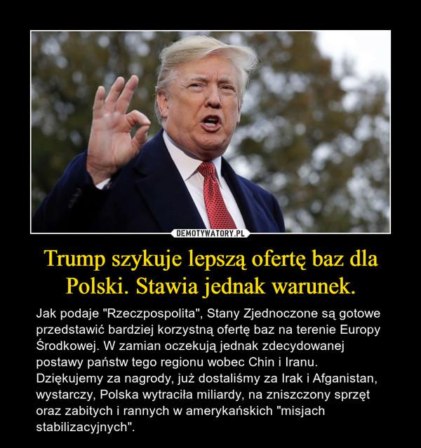 """Trump szykuje lepszą ofertę baz dla Polski. Stawia jednak warunek. – Jak podaje """"Rzeczpospolita"""", Stany Zjednoczone są gotowe przedstawić bardziej korzystną ofertę baz na terenie Europy Środkowej. W zamian oczekują jednak zdecydowanej postawy państw tego regionu wobec Chin i Iranu.Dziękujemy za nagrody, już dostaliśmy za Irak i Afganistan, wystarczy, Polska wytraciła miliardy, na zniszczony sprzęt oraz zabitych i rannych w amerykańskich """"misjach stabilizacyjnych""""."""