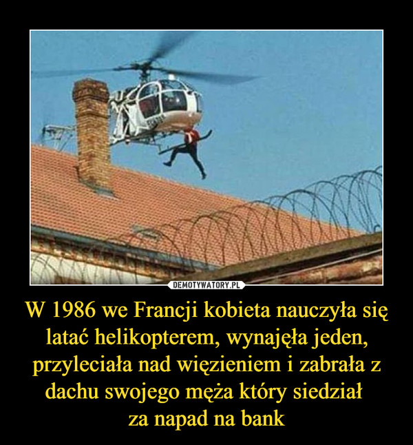W 1986 we Francji kobieta nauczyła się latać helikopterem, wynajęła jeden, przyleciała nad więzieniem i zabrała z dachu swojego męża który siedział za napad na bank –
