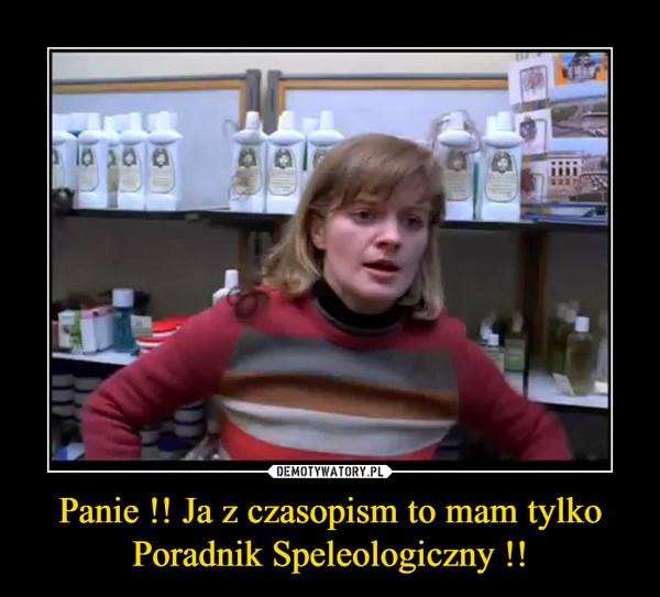 Panie !! Ja z czasopism to mam tylko Poradnik Speleologiczny !! –