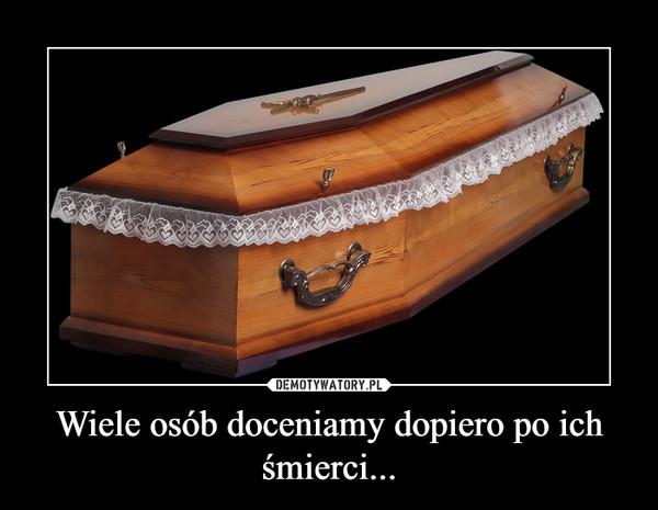 Wiele osób doceniamy dopiero po ich śmierci... –