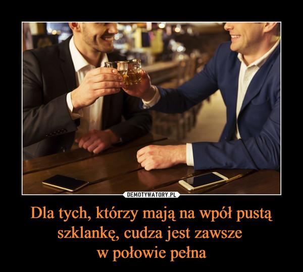 Dla tych, którzy mają na wpół pustą szklankę, cudza jest zawsze w połowie pełna –
