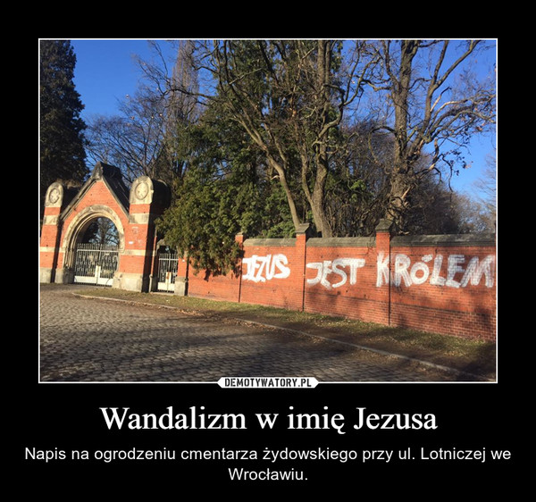 Wandalizm w imię Jezusa – Napis na ogrodzeniu cmentarza żydowskiego przy ul. Lotniczej we Wrocławiu.