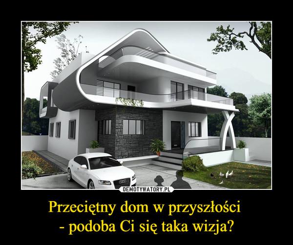 Przeciętny dom w przyszłości - podoba Ci się taka wizja? –