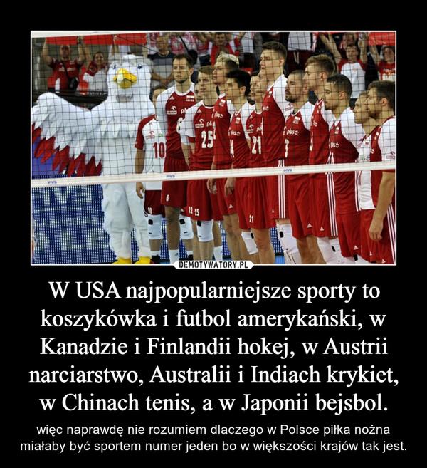 W USA najpopularniejsze sporty to koszykówka i futbol amerykański, w Kanadzie i Finlandii hokej, w Austrii narciarstwo, Australii i Indiach krykiet, w Chinach tenis, a w Japonii bejsbol. – więc naprawdę nie rozumiem dlaczego w Polsce piłka nożna miałaby być sportem numer jeden bo w większości krajów tak jest.
