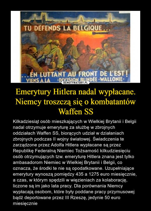 Emerytury Hitlera nadal wypłacane. Niemcy troszczą się o kombatantów Waffen SS – Kilkadziesiąt osób mieszkających w Wielkiej Brytanii i Belgii nadal otrzymuje emeryturę za służbę w zbrojnych oddziałach Waffen SS, biorących udział w działaniach zbrojnych podczas II wojny światowej. Świadczenia te zarządzone przez Adolfa Hitlera wypłacane są przez Republikę Federalną Niemiec Tożsamość kilkudziesięciu osób otrzymujących tzw. emeryturę Hitlera znana jest tylko ambasadorom Niemiec w Wielkiej Brytanii i Belgii, co oznacza, że środki te nie są opodatkowane. Uzupełniające emerytury wynoszą pomiędzy 435 a 1275 euro miesięcznie, a czas, w którym spędzili w więzieniach za kolaborację, liczone są im jako lata pracy. Dla porównania Niemcy wypłacają osobom, które były poddane pracy przymusowej bądź deportowane przez III Rzeszę, jedynie 50 euro miesięcznie