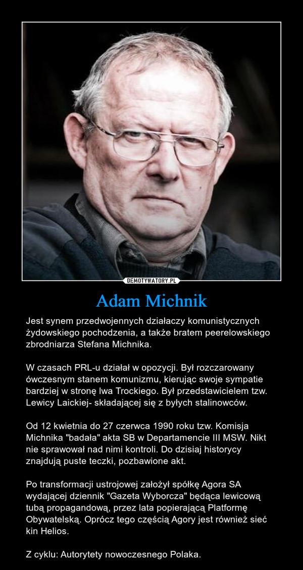 """Adam Michnik – Jest synem przedwojennych działaczy komunistycznych żydowskiego pochodzenia, a także bratem peerelowskiego zbrodniarza Stefana Michnika. W czasach PRL-u działał w opozycji. Był rozczarowany ówczesnym stanem komunizmu, kierując swoje sympatie bardziej w stronę lwa Trockiego. Był przedstawicielem tzw. Lewicy Laickiej- składającej się z byłych stalinowców. Od 12 kwietnia do 27 czerwca 1990 roku tzw. Komisja Michnika """"badała"""" akta SB w Departamencie III MSW. Nikt nie sprawował nad nimi kontroli. Do dzisiaj historycy znajdują puste teczki, pozbawione akt.Po transformacji ustrojowej założył spółkę Agora SA wydającej dziennik """"Gazeta Wyborcza"""" będąca lewicową tubą propagandową, przez lata popierającą Platformę Obywatelską. Oprócz tego częścią Agory jest również sieć kin Helios. Z cyklu: Autorytety nowoczesnego Polaka."""