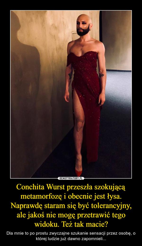 Conchita Wurst przeszła szokującą metamorfozę i obecnie jest łysa. Naprawdę staram się być tolerancyjny, ale jakoś nie mogę przetrawić tego widoku. Też tak macie? – Dla mnie to po prostu zwyczajne szukanie sensacji przez osobę, o której ludzie już dawno zapomnieli...