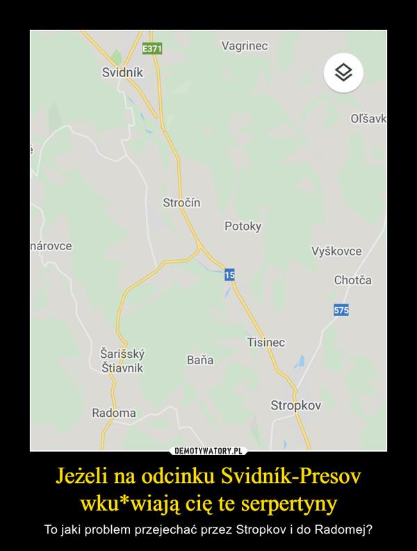 Jeżeli na odcinku Svidník-Presov wku*wiają cię te serpertyny – To jaki problem przejechać przez Stropkov i do Radomej?