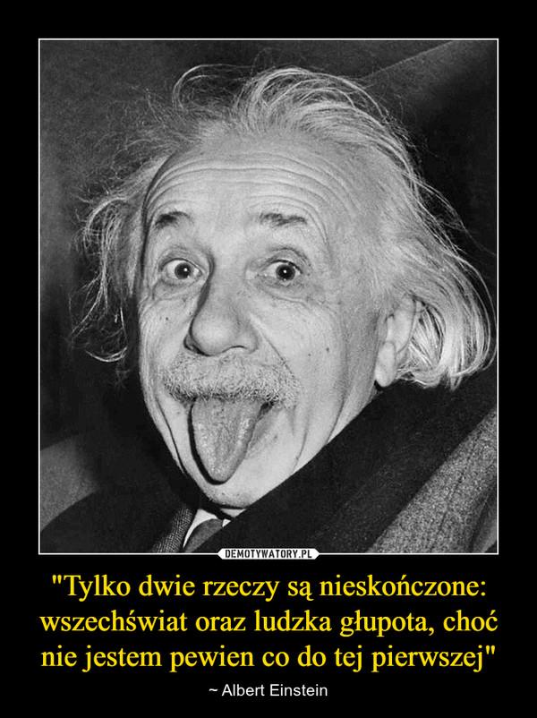 """""""Tylko dwie rzeczy są nieskończone: wszechświat oraz ludzka głupota, choć nie jestem pewien co do tej pierwszej"""" – ~ Albert Einstein"""