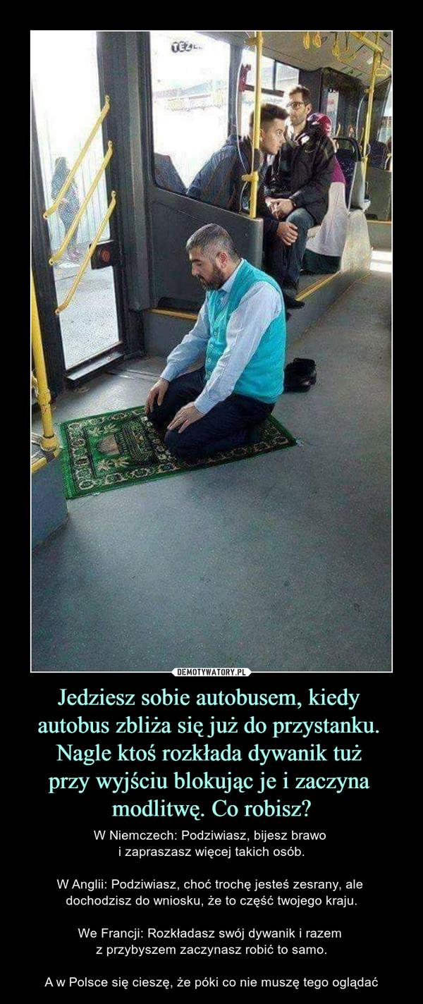 Jedziesz sobie autobusem, kiedy autobus zbliża się już do przystanku. Nagle ktoś rozkłada dywanik tuż przy wyjściu blokując je i zaczyna modlitwę. Co robisz? – W Niemczech: Podziwiasz, bijesz brawo i zapraszasz więcej takich osób.W Anglii: Podziwiasz, choć trochę jesteś zesrany, ale dochodzisz do wniosku, że to część twojego kraju.We Francji: Rozkładasz swój dywanik i razem z przybyszem zaczynasz robić to samo.A w Polsce się cieszę, że póki co nie muszę tego oglądać