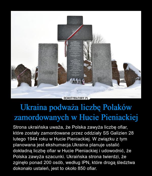 Ukraina podważa liczbę Polaków zamordowanych w Hucie Pieniackiej – Strona ukraińska uważa, że Polska zawyża liczbę ofiar, które zostały zamordowane przez oddziały SS Galizien 28 lutego 1944 roku w Hucie Pieniackiej. W związku z tym planowana jest ekshumacja.Ukraina planuje ustalić dokładną liczbę ofiar w Hucie Pieniackiej i udowodnić, że Polska zawyża szacunki. Ukraińska strona twierdzi, że zginęło ponad 200 osób, według IPN, które drogą śledztwa dokonało ustaleń, jest to około 850 ofiar.