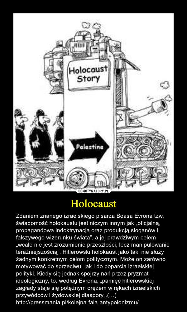 """Holocaust – Zdaniem znanego izraelskiego pisarza Boasa Evrona tzw. świadomość holokaustu jest niczym innym jak """"oficjalną, propagandowa indoktrynacją oraz produkcją sloganów i fałszywego wizerunku świata"""", a jej prawdziwym celem """"wcale nie jest zrozumienie przeszłości, lecz manipulowanie teraźniejszością"""". Hitlerowski holokaust jako taki nie służy żadnym konkretnym celom politycznym. Może on zarówno motywować do sprzeciwu, jak i do poparcia izraelskiej polityki. Kiedy się jednak spojrzy nań przez pryzmat ideologiczny, to, według Evrona, """"pamięć hitlerowskiej zagłady staje się potężnym orężem w rękach izraelskich przywódców i żydowskiej diaspory"""".(…)http://pressmania.pl/kolejna-fala-antypolonizmu/"""