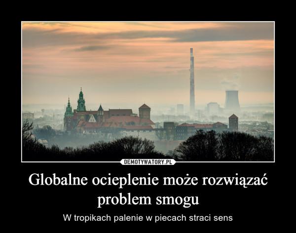 Globalne ocieplenie może rozwiązać problem smogu – W tropikach palenie w piecach straci sens