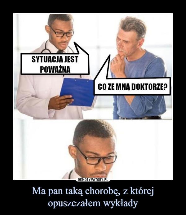 Ma pan taką chorobę, z której opuszczałem wykłady –