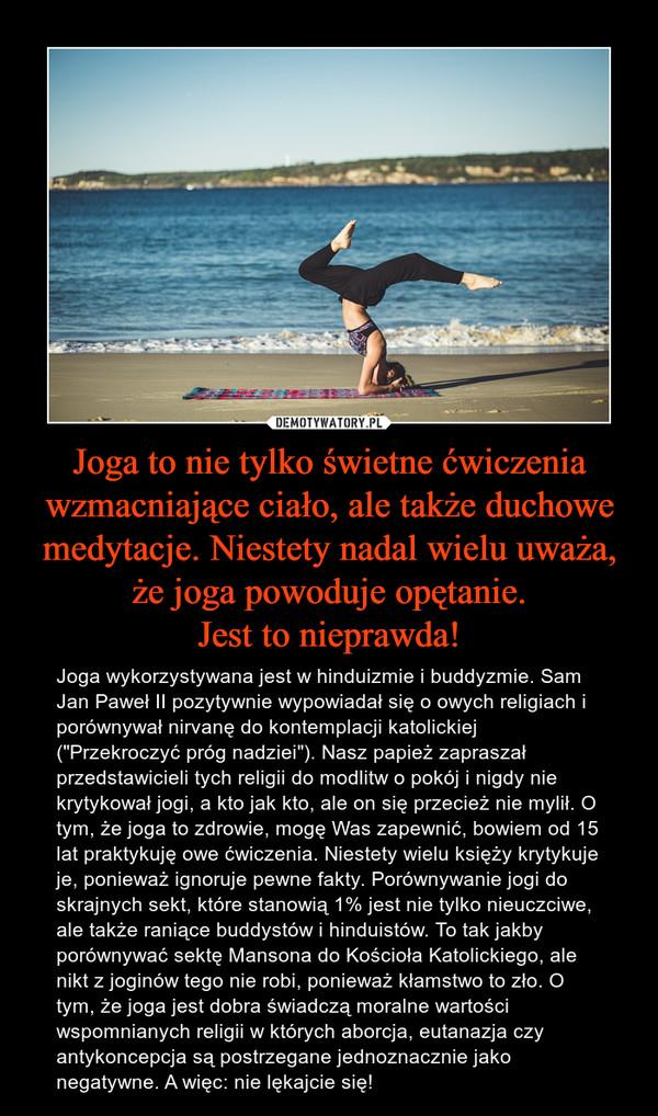 """Joga to nie tylko świetne ćwiczenia wzmacniające ciało, ale także duchowe medytacje. Niestety nadal wielu uważa, że joga powoduje opętanie.Jest to nieprawda! – Joga wykorzystywana jest w hinduizmie i buddyzmie. Sam Jan Paweł II pozytywnie wypowiadał się o owych religiach i porównywał nirvanę do kontemplacji katolickiej (""""Przekroczyć próg nadziei""""). Nasz papież zapraszał przedstawicieli tych religii do modlitw o pokój i nigdy nie krytykował jogi, a kto jak kto, ale on się przecież nie mylił. O tym, że joga to zdrowie, mogę Was zapewnić, bowiem od 15 lat praktykuję owe ćwiczenia. Niestety wielu księży krytykuje je, ponieważ ignoruje pewne fakty. Porównywanie jogi do skrajnych sekt, które stanowią 1% jest nie tylko nieuczciwe, ale także raniące buddystów i hinduistów. To tak jakby porównywać sektę Mansona do Kościoła Katolickiego, ale nikt z joginów tego nie robi, ponieważ kłamstwo to zło. O tym, że joga jest dobra świadczą moralne wartości wspomnianych religii w których aborcja, eutanazja czy antykoncepcja są postrzegane jednoznacznie jako negatywne. A więc: nie lękajcie się!"""