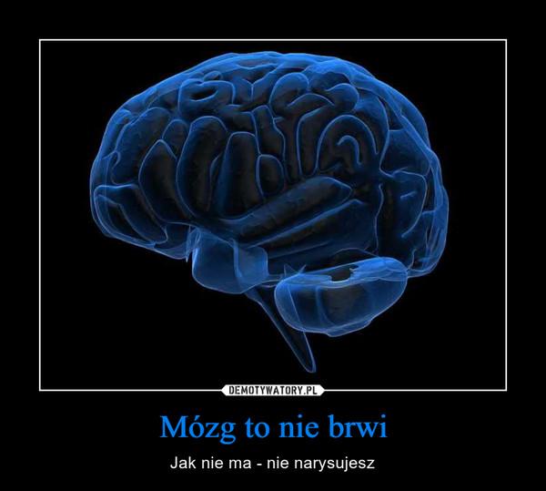 Mózg to nie brwi – Jak nie ma - nie narysujesz
