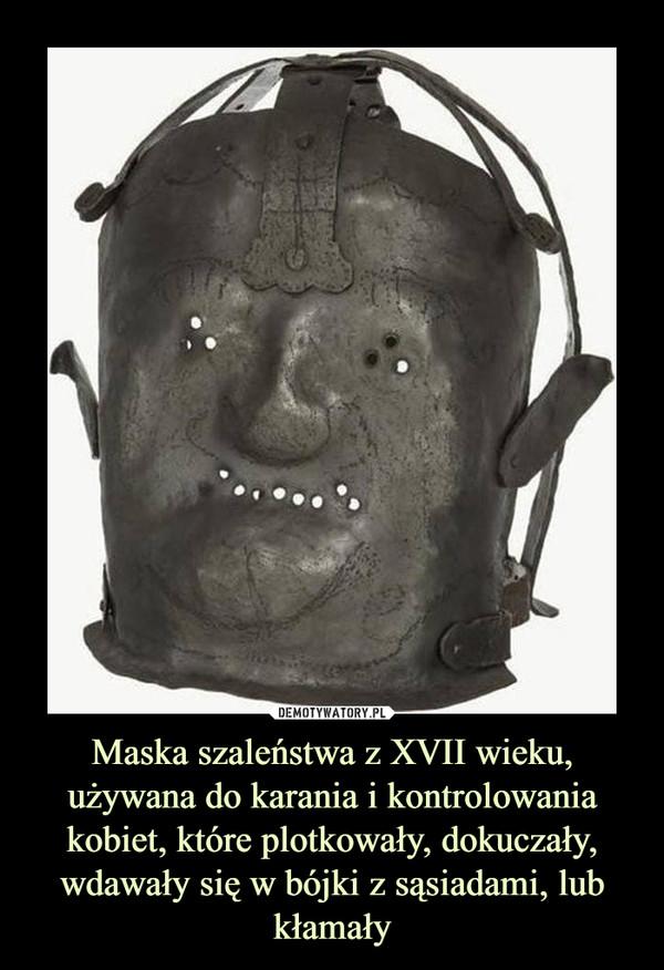 Maska szaleństwa z XVII wieku, używana do karania i kontrolowania kobiet, które plotkowały, dokuczały, wdawały się w bójki z sąsiadami, lub kłamały –