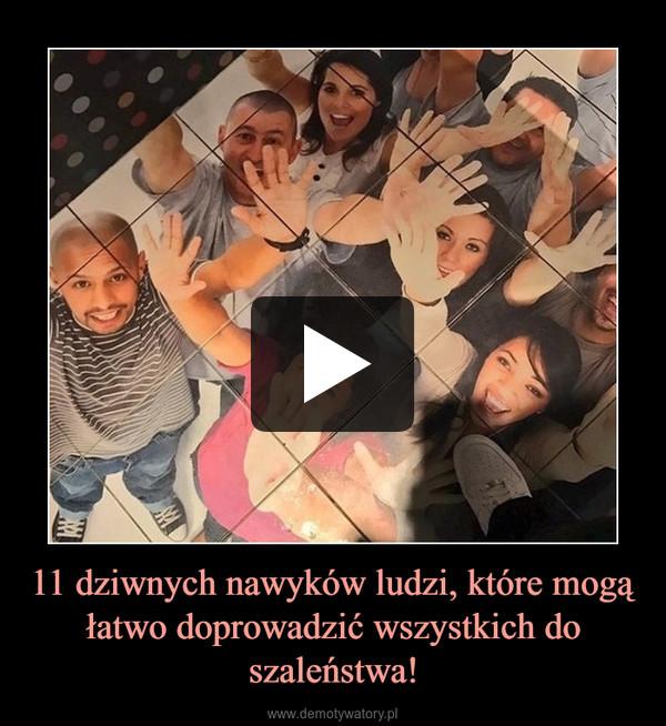 11 dziwnych nawyków ludzi, które mogą łatwo doprowadzić wszystkich do szaleństwa! –