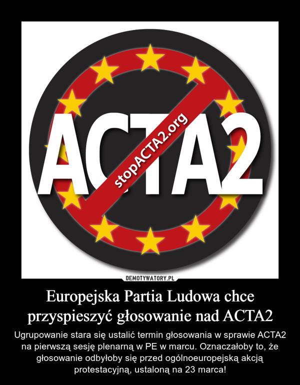 Europejska Partia Ludowa chce przyspieszyć głosowanie nad ACTA2 – Ugrupowanie stara się ustalić termin głosowania w sprawie ACTA2 na pierwszą sesję plenarną w PE w marcu. Oznaczałoby to, że głosowanie odbyłoby się przed ogólnoeuropejską akcją protestacyjną, ustaloną na 23 marca!