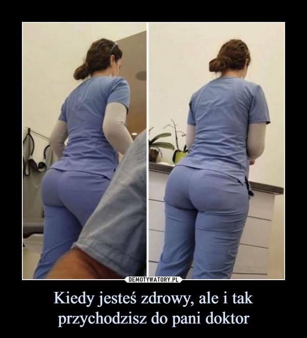 Kiedy jesteś zdrowy, ale i tak przychodzisz do pani doktor –