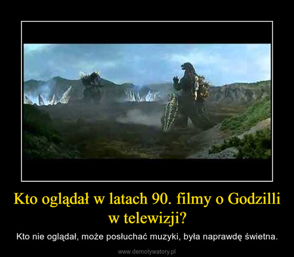 Kto oglądał w latach 90. filmy o Godzilli w telewizji? – Kto nie oglądał, może posłuchać muzyki, była naprawdę świetna.