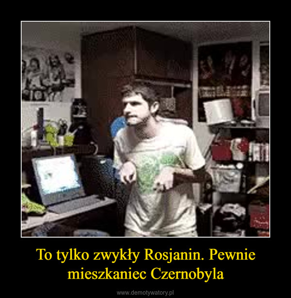 To tylko zwykły Rosjanin. Pewnie mieszkaniec Czernobyla –