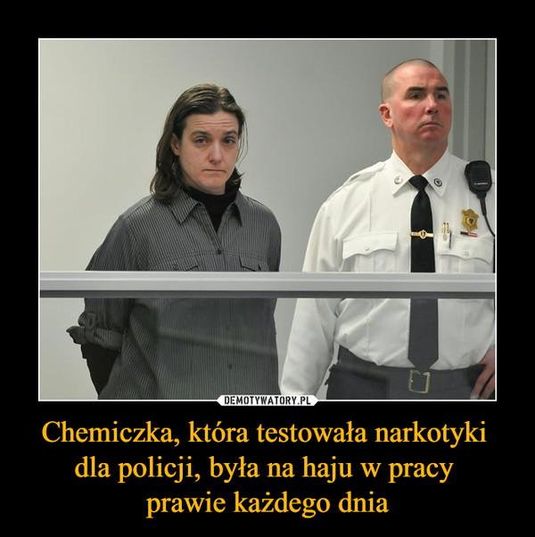 Chemiczka, która testowała narkotyki dla policji, była na haju w pracy prawie każdego dnia –