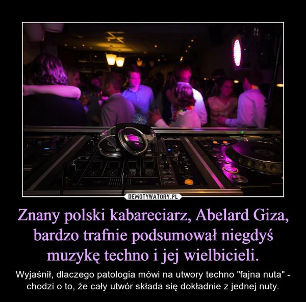 """Znany polski kabareciarz, Abelard Giza, bardzo trafnie podsumował niegdyś muzykę techno i jej wielbicieli. – Wyjaśnił, dlaczego patologia mówi na utwory techno """"fajna nuta"""" - chodzi o to, że cały utwór składa się dokładnie z jednej nuty."""