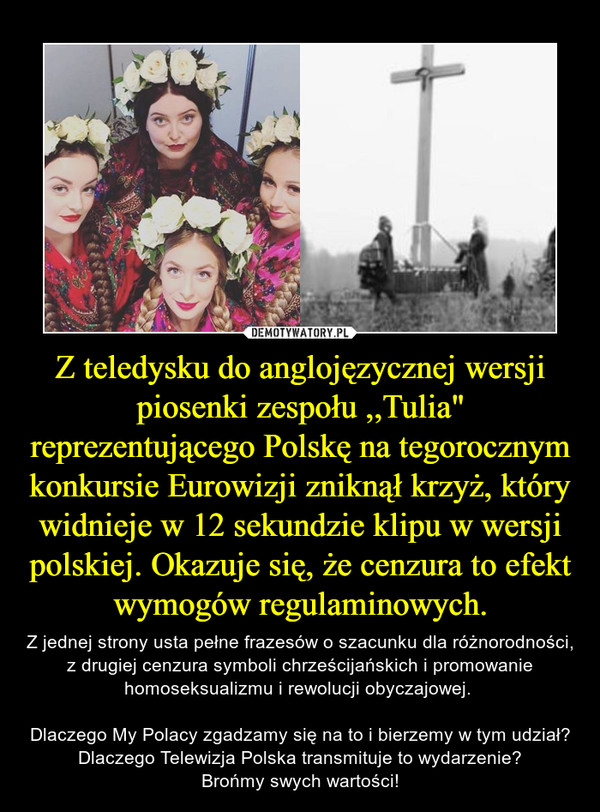 """Z teledysku do anglojęzycznej wersji piosenki zespołu ,,Tulia"""" reprezentującego Polskę na tegorocznym konkursie Eurowizji zniknął krzyż, który widnieje w 12 sekundzie klipu w wersji polskiej. Okazuje się, że cenzura to efekt wymogów regulaminowych. – Z jednej strony usta pełne frazesów o szacunku dla różnorodności, z drugiej cenzura symboli chrześcijańskich i promowanie homoseksualizmu i rewolucji obyczajowej. Dlaczego My Polacy zgadzamy się na to i bierzemy w tym udział?Dlaczego Telewizja Polska transmituje to wydarzenie?Brońmy swych wartości!"""