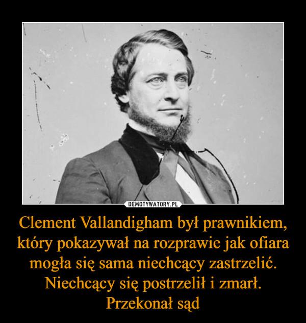 Clement Vallandigham był prawnikiem, który pokazywał na rozprawie jak ofiara mogła się sama niechcący zastrzelić. Niechcący się postrzelił i zmarł. Przekonał sąd –