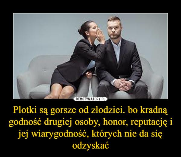 Plotki są gorsze od złodziei. bo kradną godność drugiej osoby, honor, reputację i jej wiarygodność, których nie da się odzyskać –